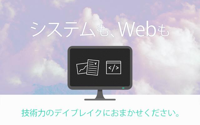 システムも、Webも 技術力のデイブレイクにおまかせください。